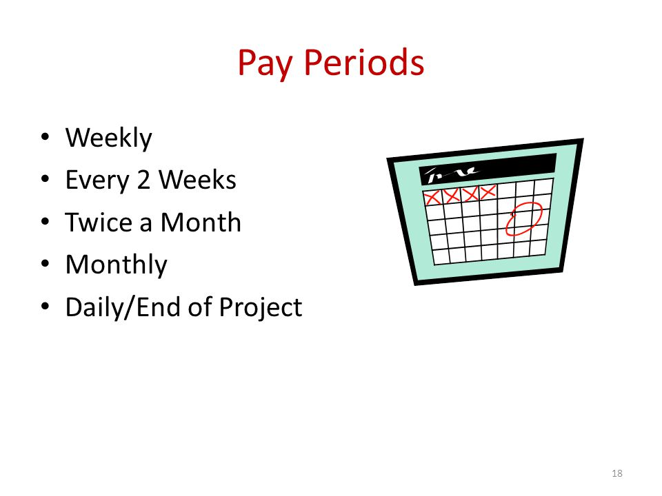 Pay Periods Weekly Every 2 Weeks Twice a Month Monthly Daily/End of Project 18