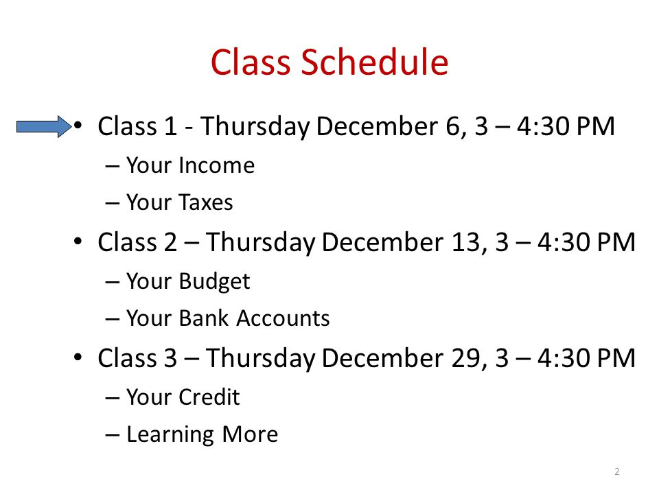 Class Schedule Class 1 - Thursday December 6, 3 – 4:30 PM – Your Income – Your Taxes Class 2 – Thursday December 13, 3 – 4:30 PM – Your Budget – Your Bank Accounts Class 3 – Thursday December 29, 3 – 4:30 PM – Your Credit – Learning More 2