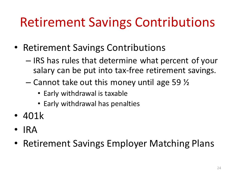 Retirement Savings Contributions – IRS has rules that determine what percent of your salary can be put into tax-free retirement savings.