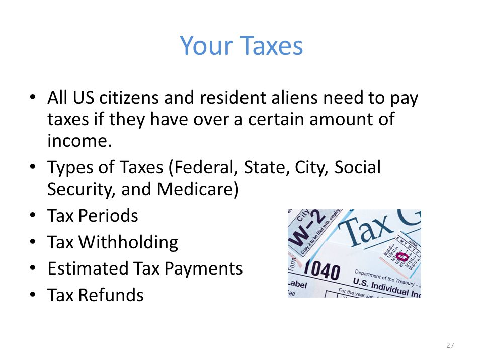 Your Taxes All US citizens and resident aliens need to pay taxes if they have over a certain amount of income.