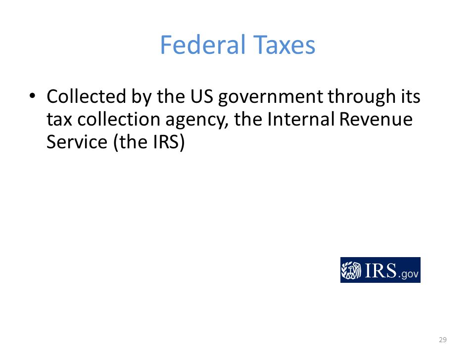 Federal Taxes Collected by the US government through its tax collection agency, the Internal Revenue Service (the IRS) 29