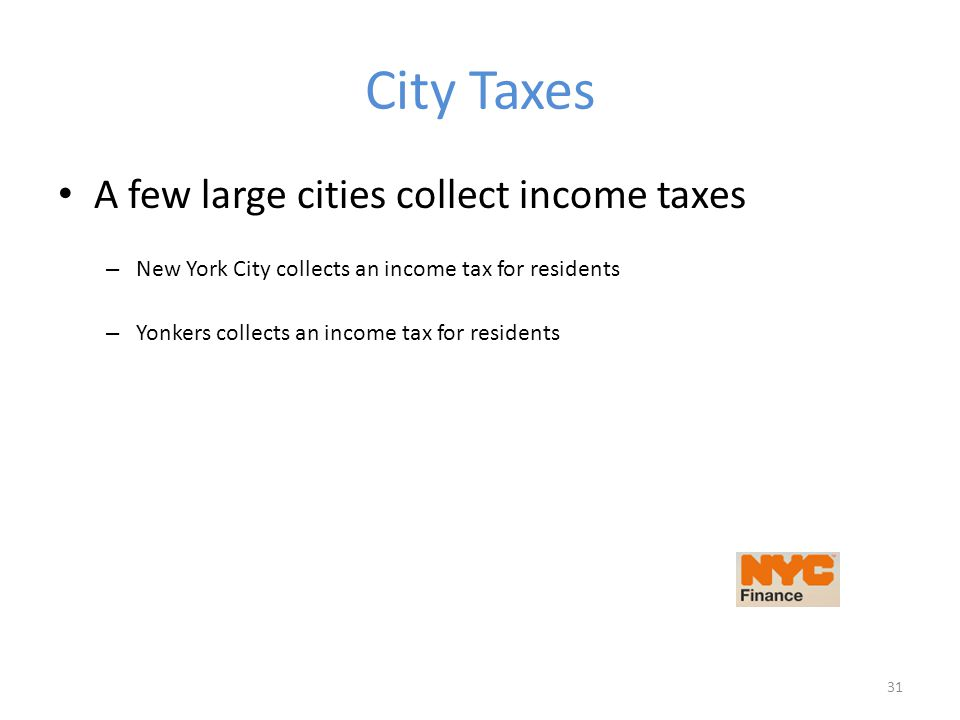 City Taxes A few large cities collect income taxes – New York City collects an income tax for residents – Yonkers collects an income tax for residents 31