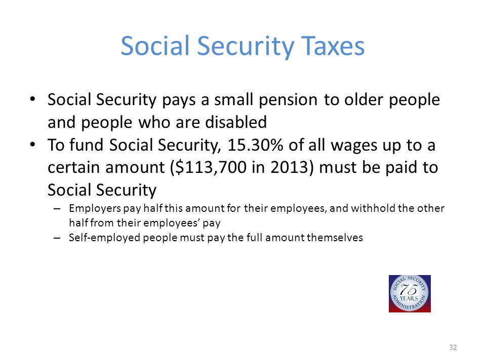 Social Security Taxes Social Security pays a small pension to older people and people who are disabled To fund Social Security, 15.30% of all wages up to a certain amount ($113,700 in 2013) must be paid to Social Security – Employers pay half this amount for their employees, and withhold the other half from their employees' pay – Self-employed people must pay the full amount themselves 32