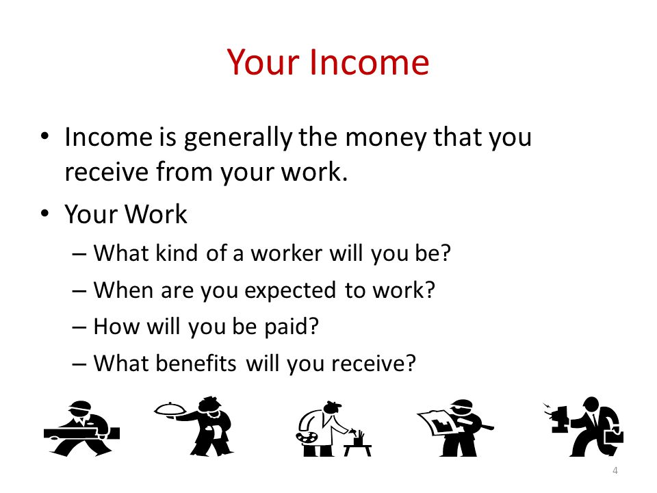 Your Income Income is generally the money that you receive from your work.