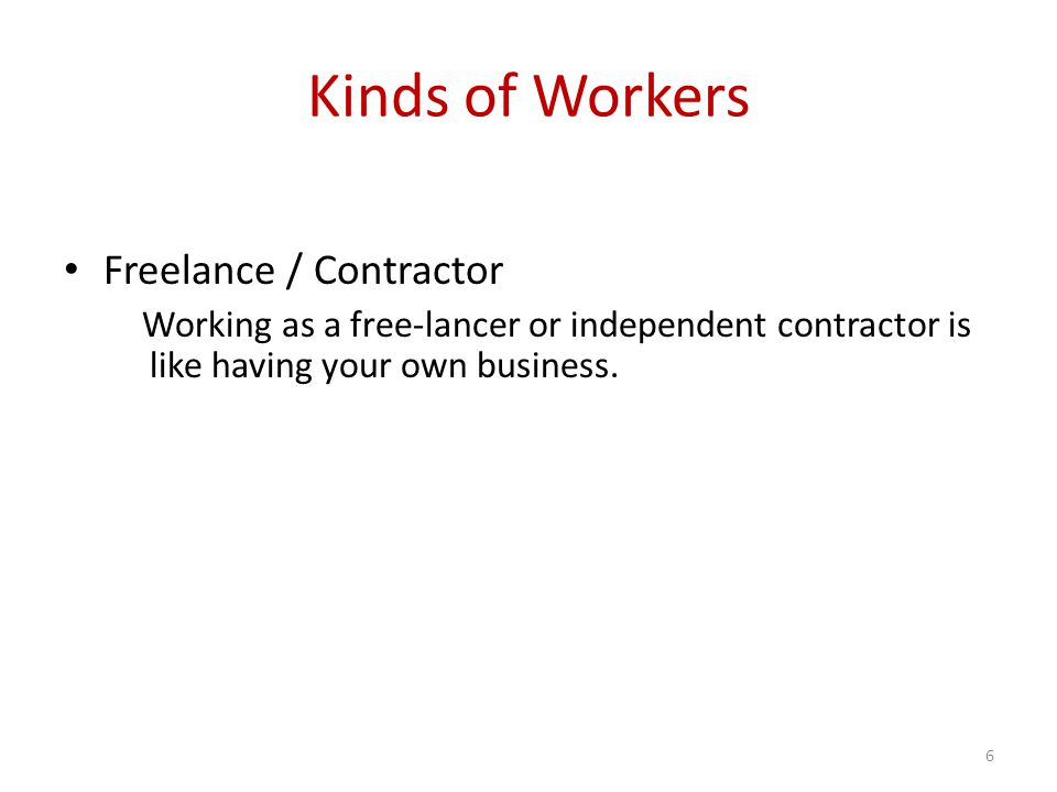 Kinds of Workers Freelance / Contractor Working as a free-lancer or independent contractor is like having your own business.