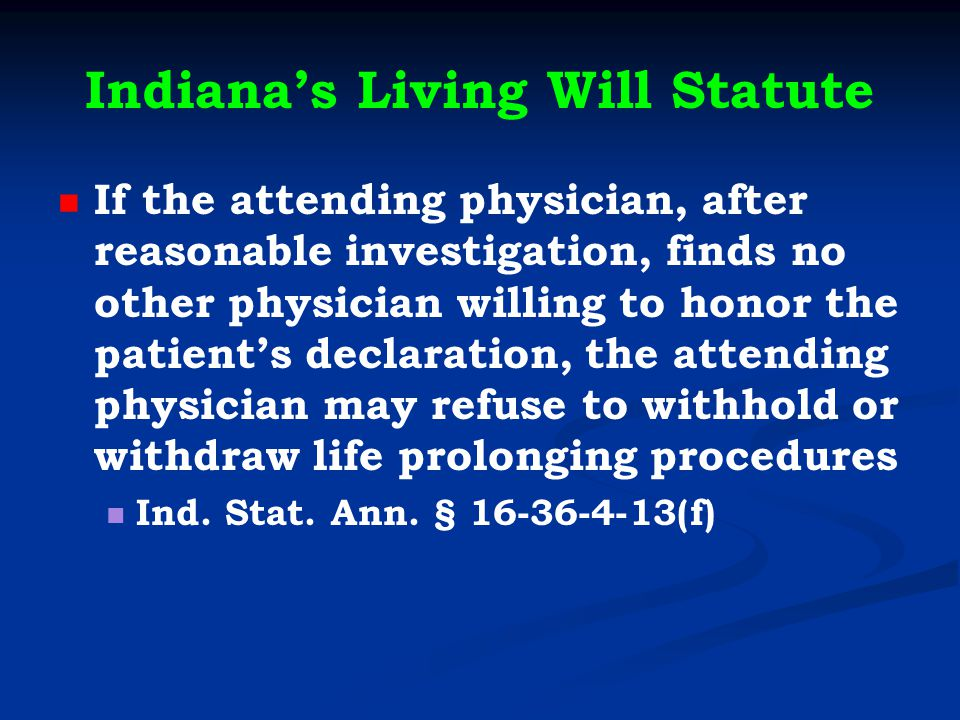 Indiana's Living Will Statute If the attending physician, after reasonable investigation, finds no other physician willing to honor the patient's declaration, the attending physician may refuse to withhold or withdraw life prolonging procedures Ind.
