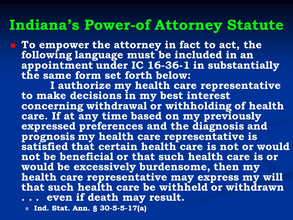 Indiana's Power-of Attorney Statute To empower the attorney in fact to act, the following language must be included in an appointment under IC 16-36-1 in substantially the same form set forth below: I authorize my health care representative to make decisions in my best interest concerning withdrawal or withholding of health care.
