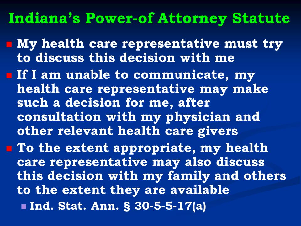Indiana's Power-of Attorney Statute My health care representative must try to discuss this decision with me If I am unable to communicate, my health care representative may make such a decision for me, after consultation with my physician and other relevant health care givers To the extent appropriate, my health care representative may also discuss this decision with my family and others to the extent they are available Ind.