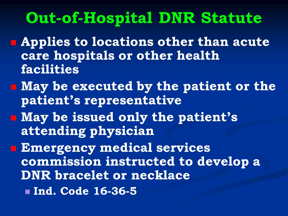Out-of-Hospital DNR Statute Applies to locations other than acute care hospitals or other health facilities May be executed by the patient or the patient's representative May be issued only the patient's attending physician Emergency medical services commission instructed to develop a DNR bracelet or necklace Ind.