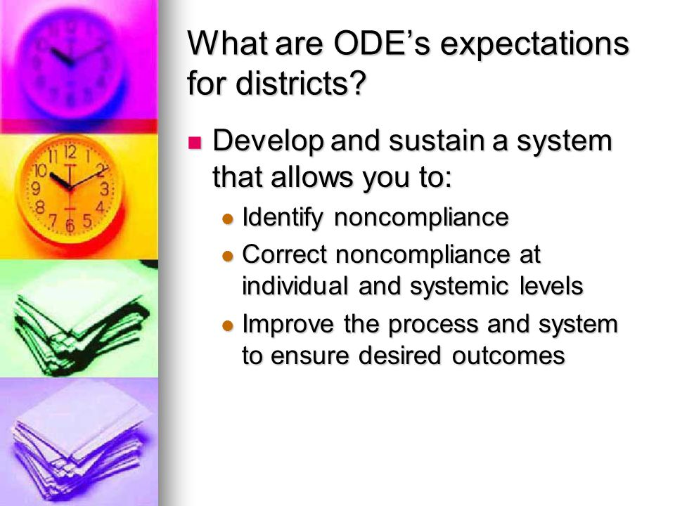 Expectations of districts (cont.) Identification Identification Components to identify noncompliance may include Components to identify noncompliance may include Self-assessments (file reviews) Self-assessments (file reviews) Database with unique identifiers (SPR&I) Database with unique identifiers (SPR&I) Focus on priorities (Set by OSEP and ODE) Focus on priorities (Set by OSEP and ODE) Dispute resolution Dispute resolution