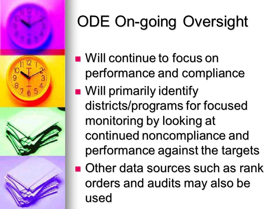 ODE On-going Oversight Will continue to focus on performance and compliance Will continue to focus on performance and compliance Will primarily identify districts/programs for focused monitoring by looking at continued noncompliance and performance against the targets Will primarily identify districts/programs for focused monitoring by looking at continued noncompliance and performance against the targets Other data sources such as rank orders and audits may also be used Other data sources such as rank orders and audits may also be used