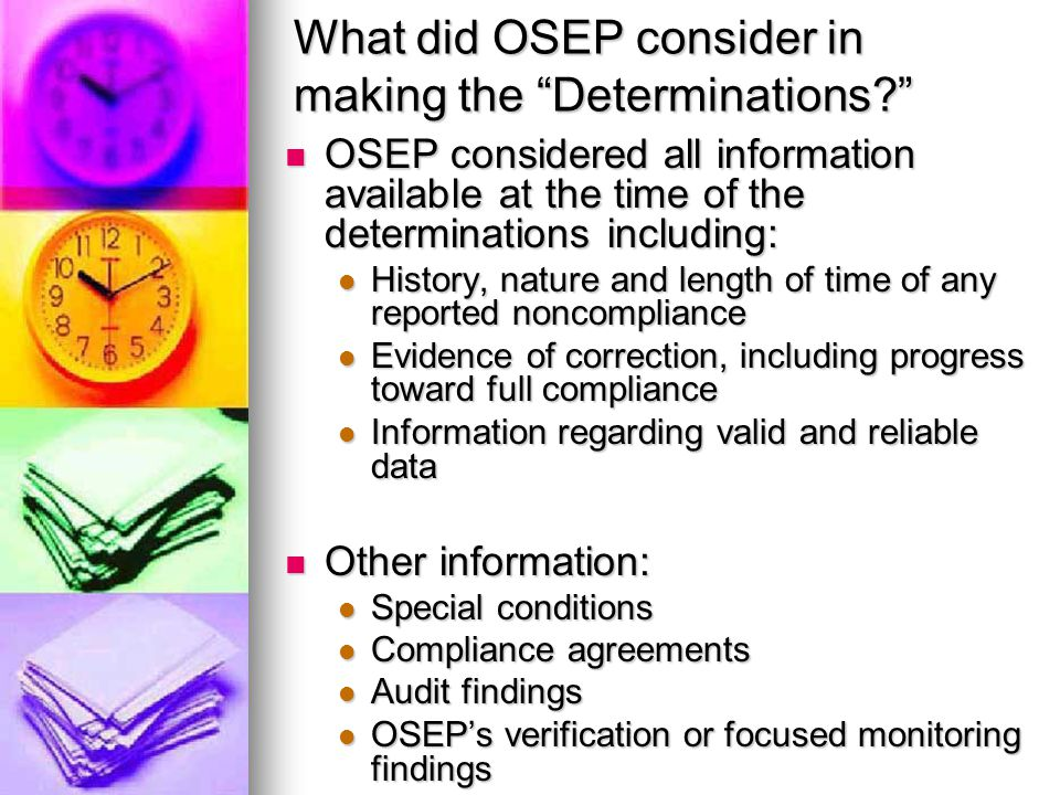 What did OSEP consider in making the Determinations? OSEP considered all information available at the time of the determinations including: OSEP considered all information available at the time of the determinations including: History, nature and length of time of any reported noncompliance History, nature and length of time of any reported noncompliance Evidence of correction, including progress toward full compliance Evidence of correction, including progress toward full compliance Information regarding valid and reliable data Information regarding valid and reliable data Other information: Other information: Special conditions Special conditions Compliance agreements Compliance agreements Audit findings Audit findings OSEP's verification or focused monitoring findings OSEP's verification or focused monitoring findings