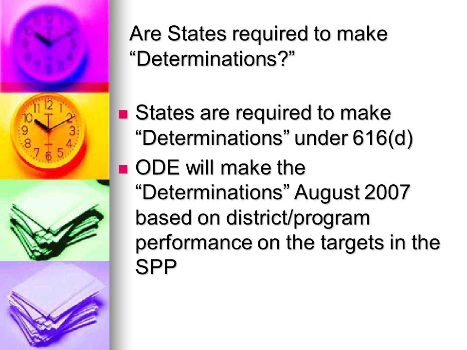 What do states consider in making their Determinations? MUST consider MUST consider Performance on compliance indicators Performance on compliance indicators Valid, reliable, and timely data Valid, reliable, and timely data Audit findings Audit findings Uncorrected noncompliance from other sources Uncorrected noncompliance from other sources COULD consider COULD consider Performance on outcomes indicators Performance on outcomes indicators Others.