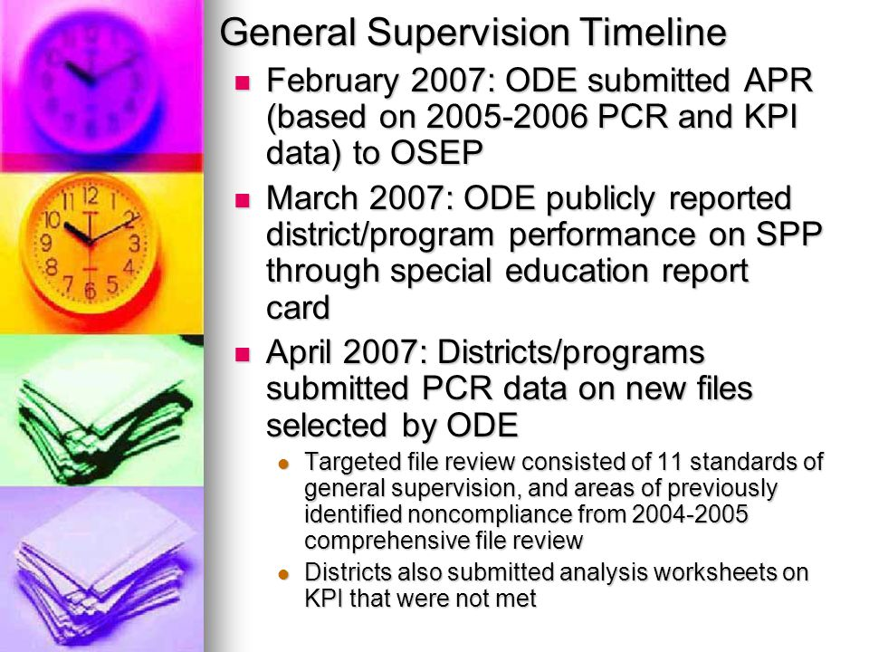 General Supervision Timeline February 2007: ODE submitted APR (based on 2005-2006 PCR and KPI data) to OSEP February 2007: ODE submitted APR (based on 2005-2006 PCR and KPI data) to OSEP March 2007: ODE publicly reported district/program performance on SPP through special education report card March 2007: ODE publicly reported district/program performance on SPP through special education report card April 2007: Districts/programs submitted PCR data on new files selected by ODE April 2007: Districts/programs submitted PCR data on new files selected by ODE Targeted file review consisted of 11 standards of general supervision, and areas of previously identified noncompliance from 2004-2005 comprehensive file review Targeted file review consisted of 11 standards of general supervision, and areas of previously identified noncompliance from 2004-2005 comprehensive file review Districts also submitted analysis worksheets on KPI that were not met Districts also submitted analysis worksheets on KPI that were not met