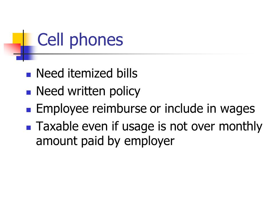 Cell phones Listed property §280F(d)(4) Susceptible to personal use Substantiation rules §274(d) Allocate cost between business and personal use Personal use is taxable fringe benefit