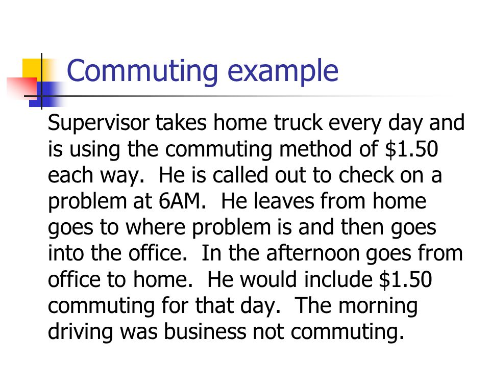 Commuting Rule $1.50 per one-way commute if:  Vehicle owned or leased by employer  Employer requires the employee to commute for bona fide noncompensatory business reasons  Written policy on personal use  No control employees (elected officials)