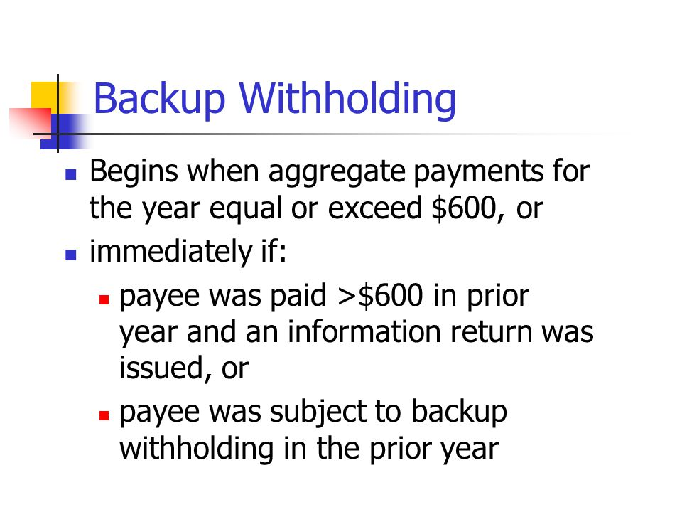 Reporting Backup Withholding Report withholding to payee and to IRS in Box 4 of Form 1099-MISC Form 945 to pay the IRS annual return, due 1/31/xx ordi