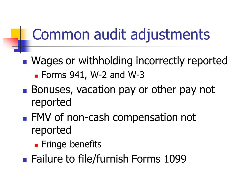 Common audit adjustments Wages subject to FICA or Medicare Wages not reported for all employees Part-time, seasonal workers, students Incorrect worker classification Form 1099 vs.