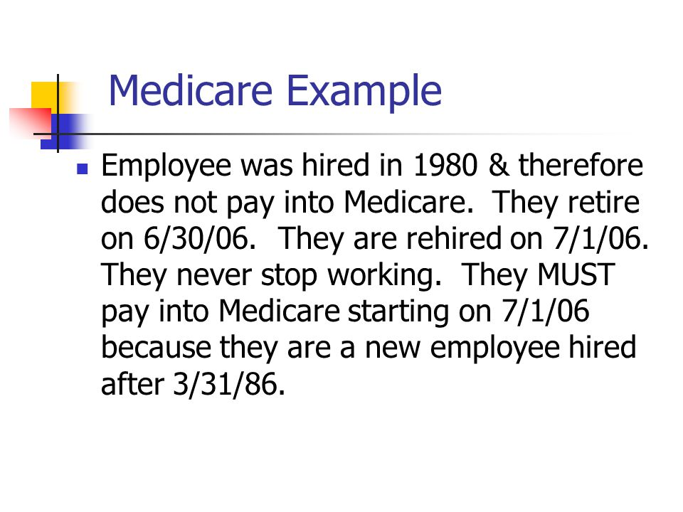 Medicare Wages Mandatory Medicare Coverage: employees hired or rehired after 3/31/86 Coverage is mandatory, not voluntarily Even if paying into a retirement system Medicare Exception: Hired prior to 4/1/86 and no break in service