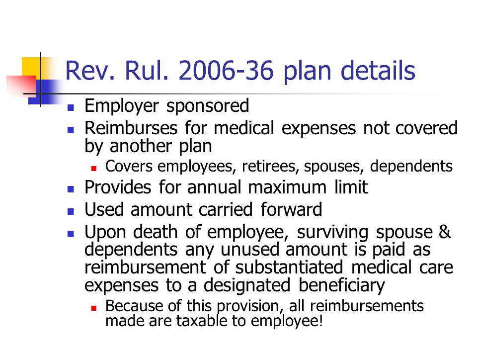 Revenue Ruling 2006-36 Reimbursement from HSA taxable if: Plan permits amounts to be paid as §213(d) medical benefits to designated beneficiary other than spouse/dependents after employee and surviving spouse/dependents die All payments, including those to employee, would be taxable