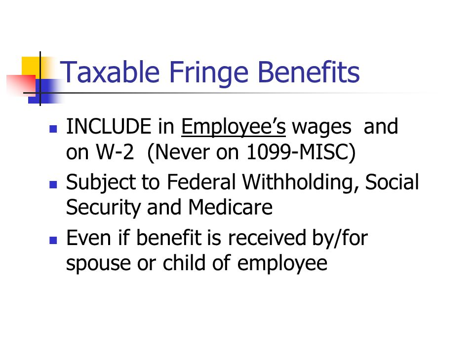FRINGE BENEFITS Any benefit an employee receives in addition to their normal wage Could be monetary, equipment or services Treasury Regulations 1.61-2