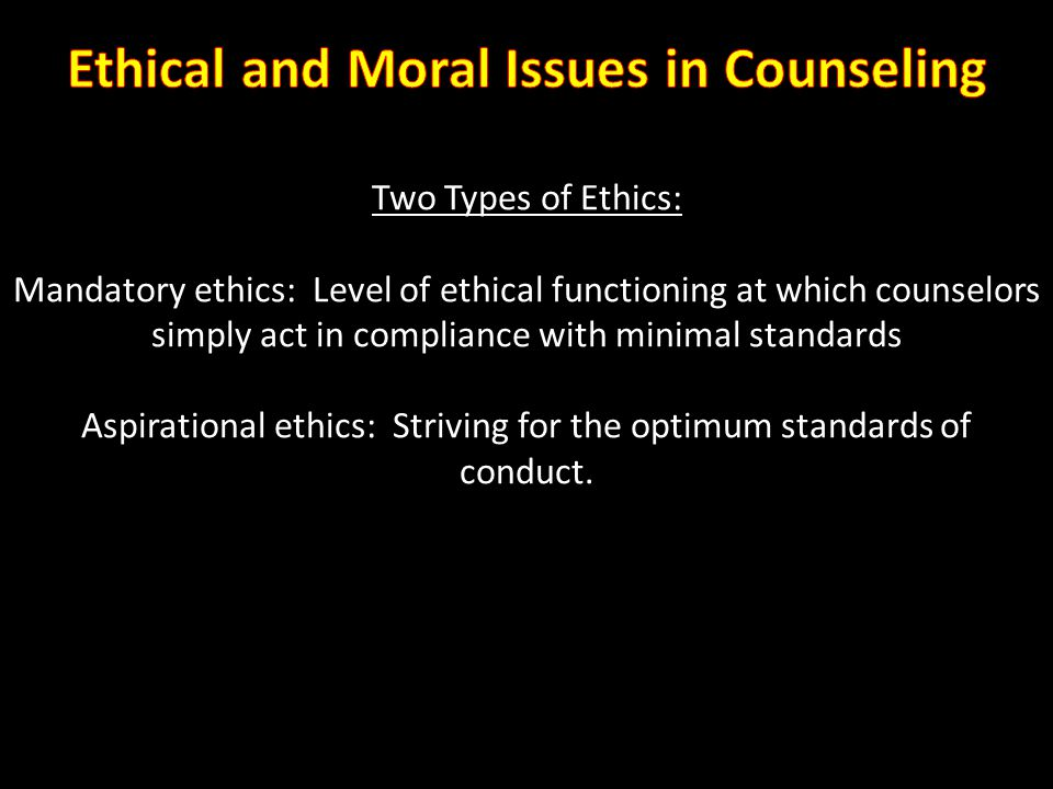 Two Types of Ethics: Mandatory ethics: Level of ethical functioning at which counselors simply act in compliance with minimal standards Aspirational e