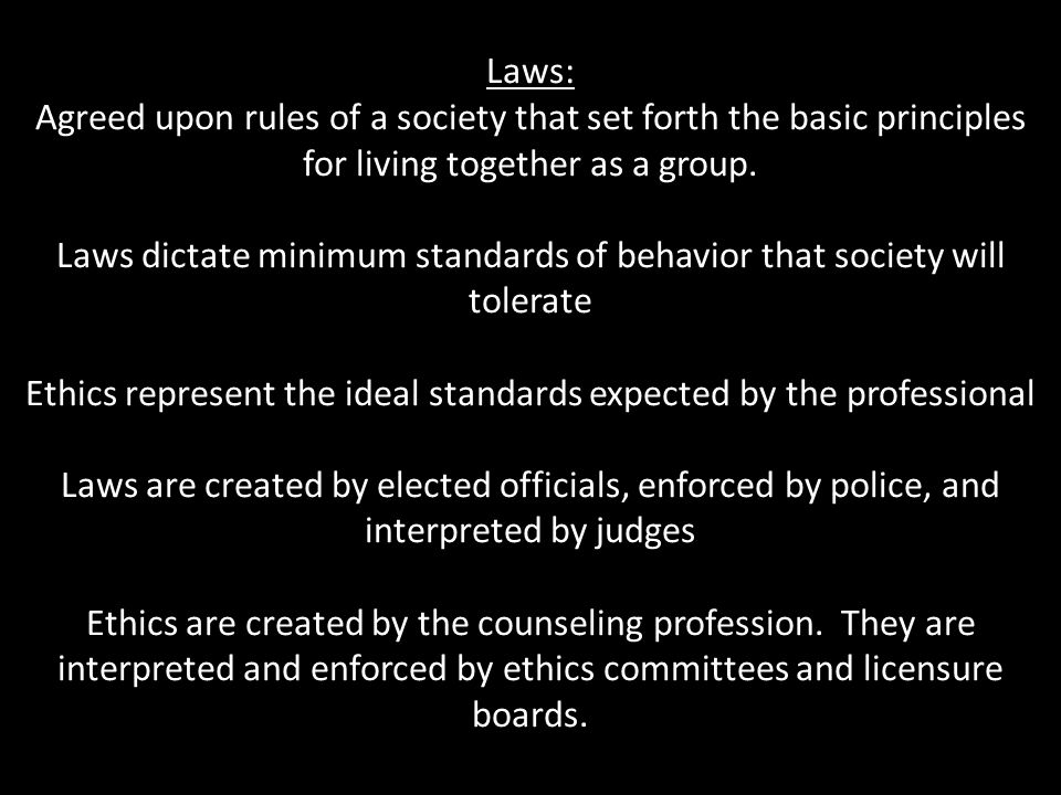 Laws: Agreed upon rules of a society that set forth the basic principles for living together as a group. Laws dictate minimum standards of behavior th