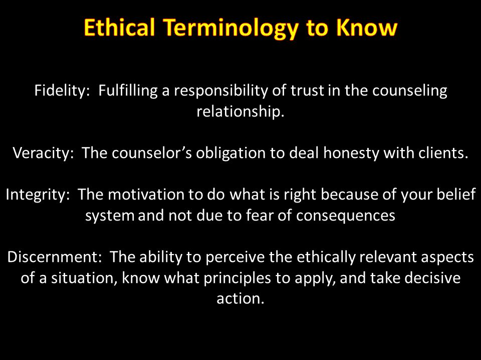 Fidelity: Fulfilling a responsibility of trust in the counseling relationship. Veracity: The counselor's obligation to deal honesty with clients. Inte