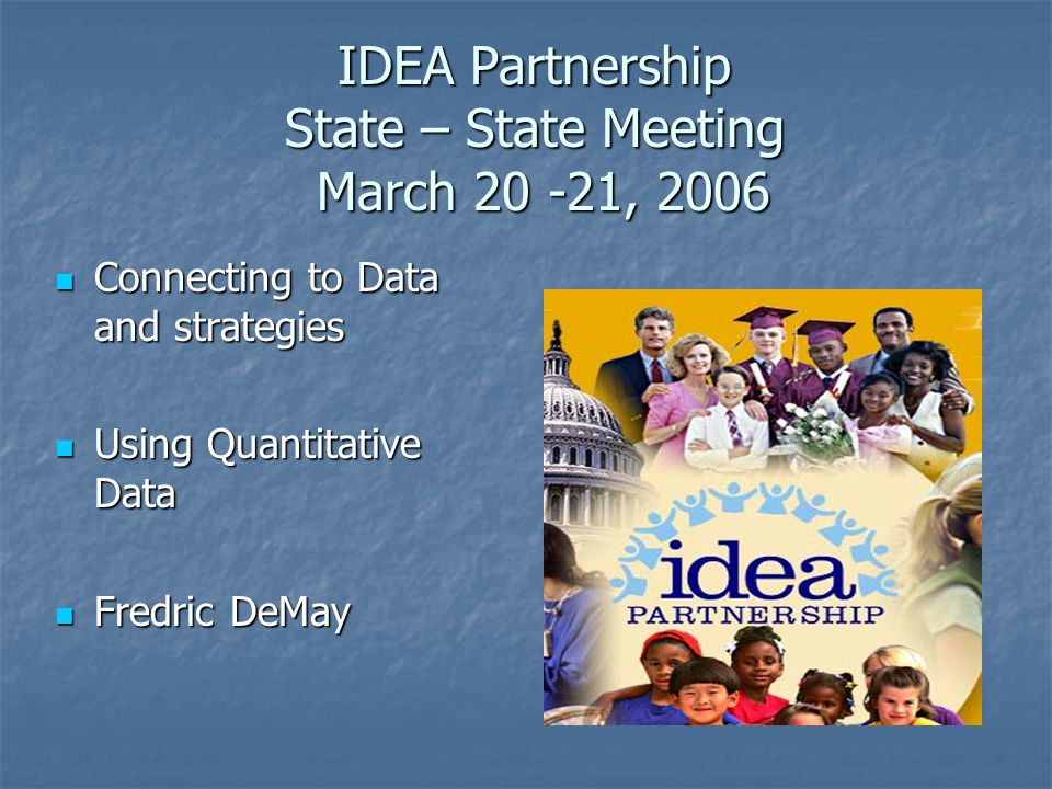 IDEA Partnership State – State Meeting March 20 -21, 2006 Connecting to Data and strategies Connecting to Data and strategies Using Quantitative Data Using Quantitative Data Fredric DeMay Fredric DeMay