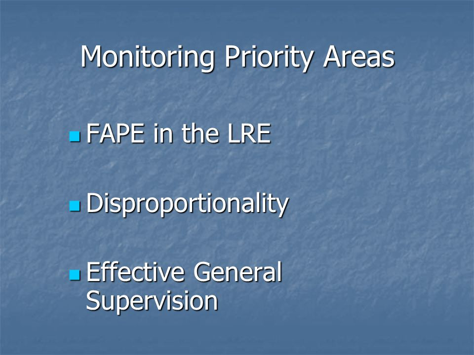 Monitoring Priority Areas FAPE in the LRE FAPE in the LRE Disproportionality Disproportionality Effective General Supervision Effective General Supervision