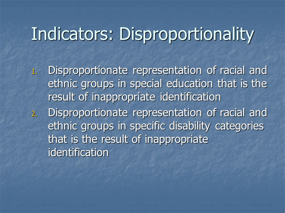 Indicators: Disproportionality 1. Disproportionate representation of racial and ethnic groups in special education that is the result of inappropriate