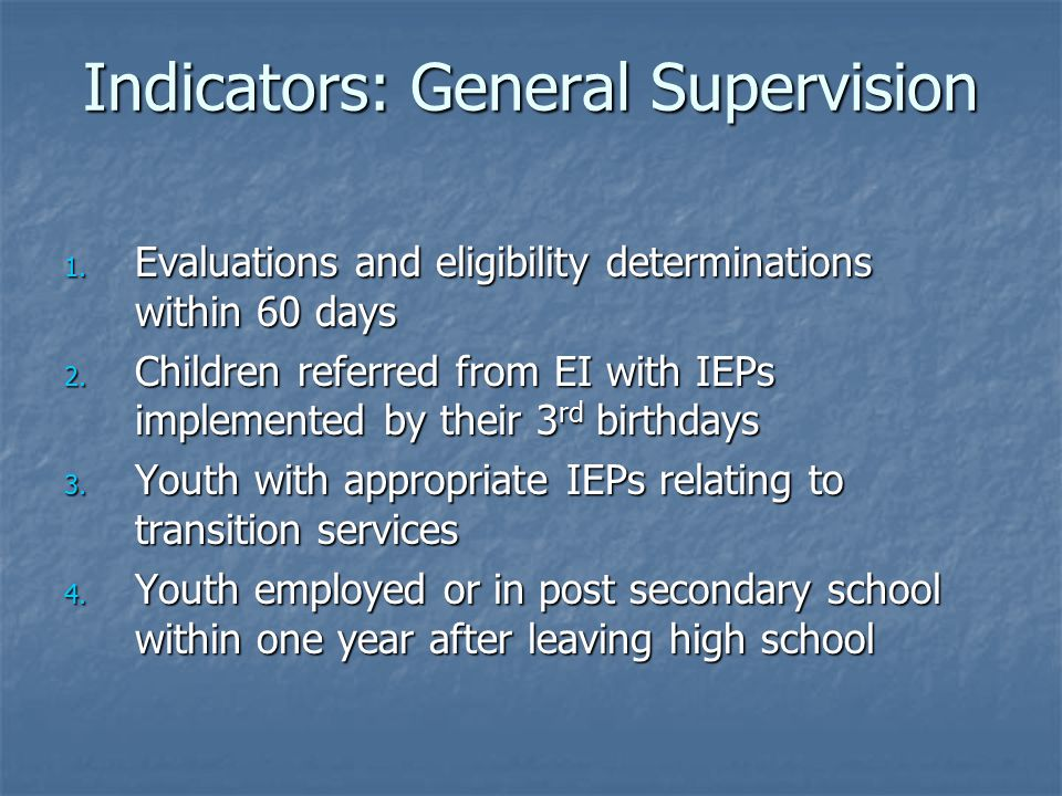 Indicators: General Supervision 1. Evaluations and eligibility determinations within 60 days 2.