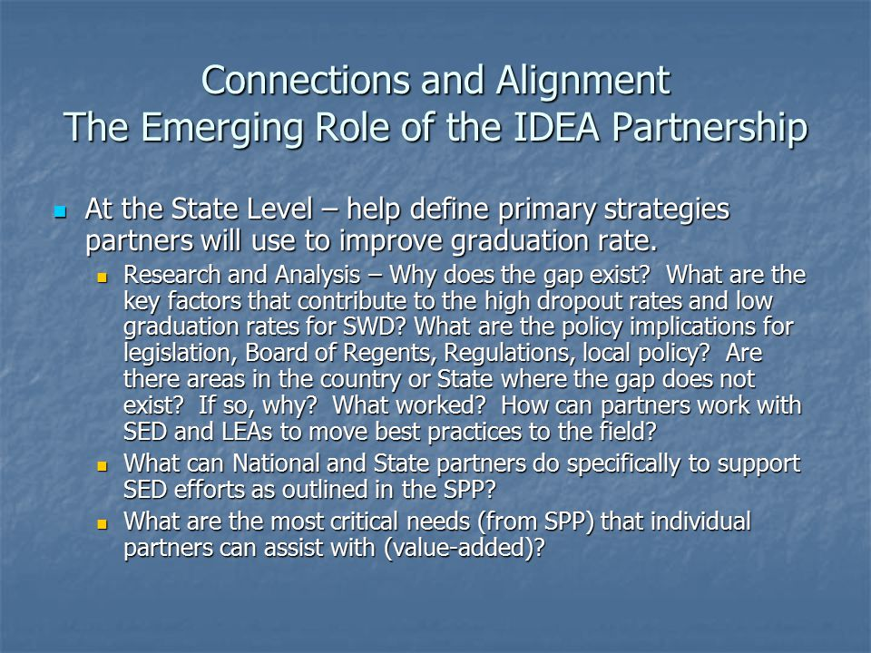 Connections and Alignment The Emerging Role of the IDEA Partnership At the State Level – help define primary strategies partners will use to improve graduation rate.