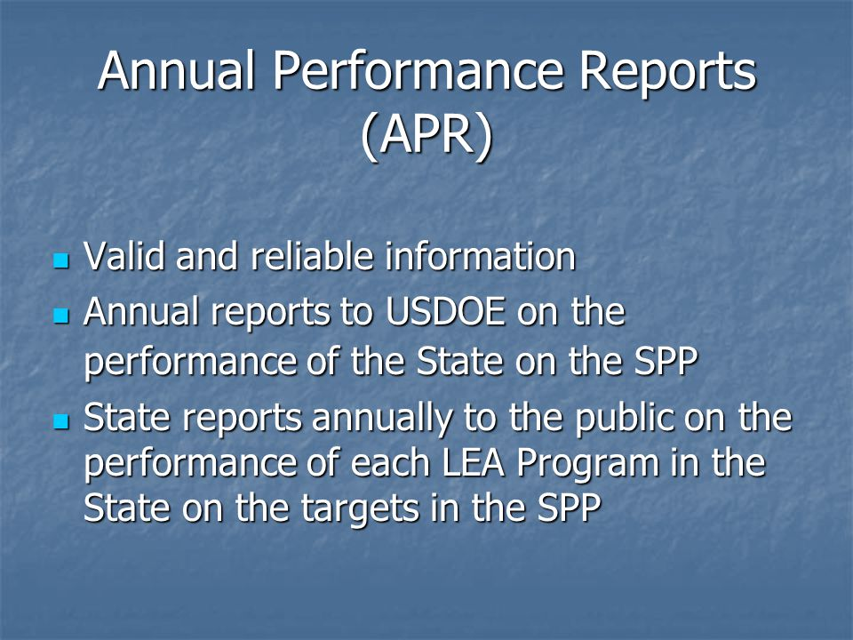 Annual Performance Reports (APR) Valid and reliable information Valid and reliable information Annual reports to USDOE on the performance of the State on the SPP Annual reports to USDOE on the performance of the State on the SPP State reports annually to the public on the performance of each LEA Program in the State on the targets in the SPP State reports annually to the public on the performance of each LEA Program in the State on the targets in the SPP