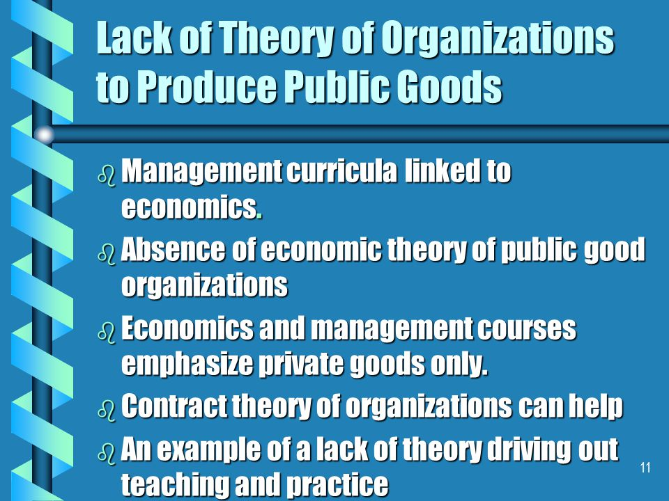 11 Lack of Theory of Organizations to Produce Public Goods b Management curricula linked to economics.