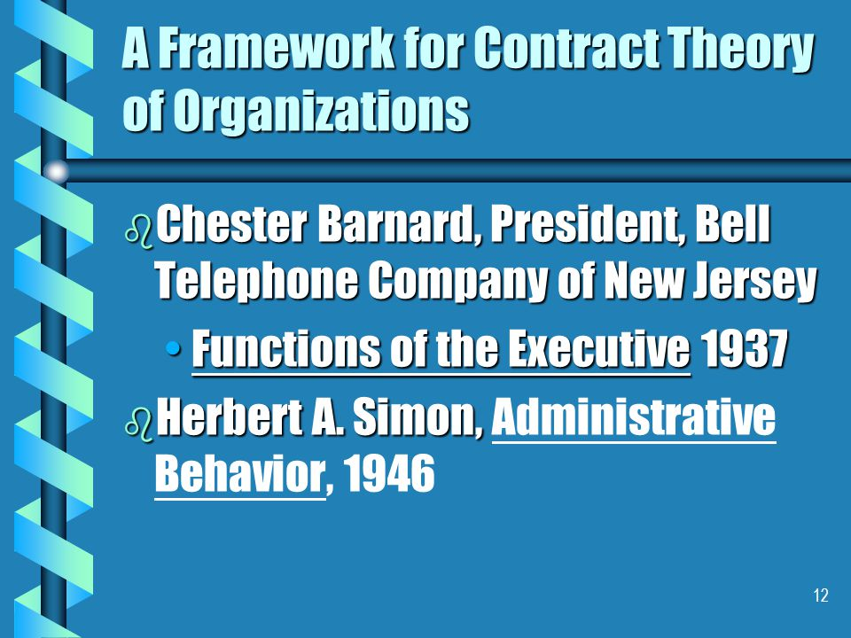 12 A Framework for Contract Theory of Organizations b Chester Barnard, President, Bell Telephone Company of New Jersey Functions of the Executive 1937Functions of the Executive 1937 b Herbert A.
