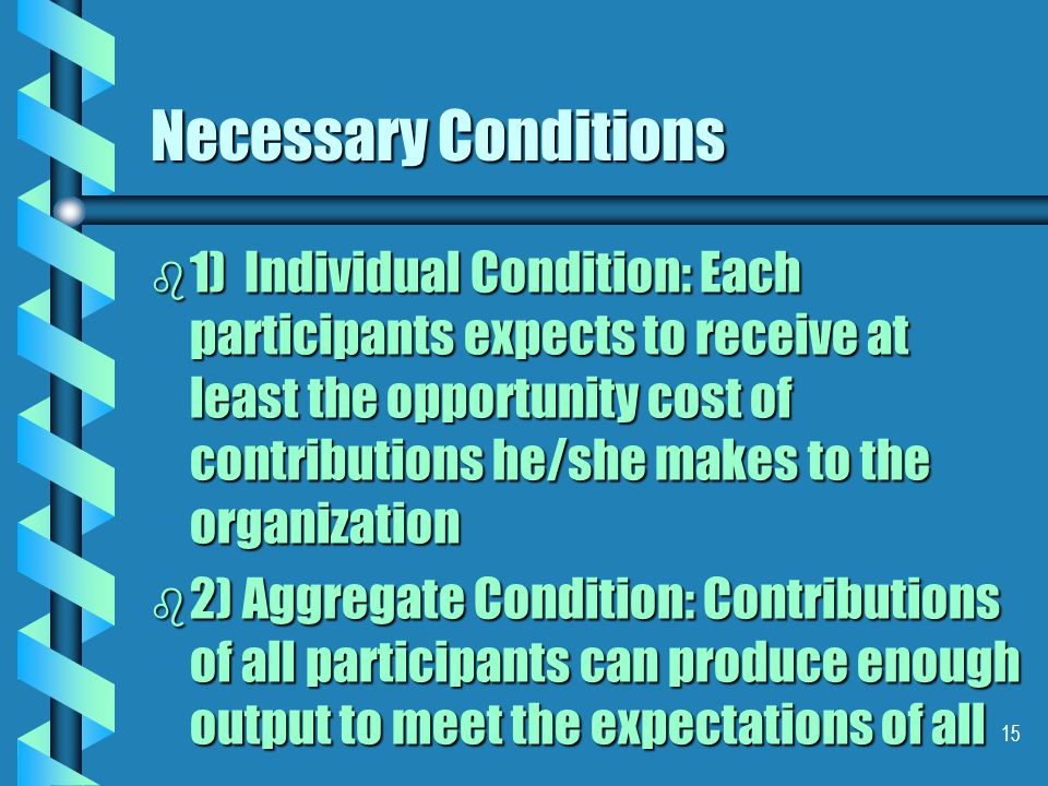 15 Necessary Conditions b 1) Individual Condition: Each participants expects to receive at least the opportunity cost of contributions he/she makes to the organization b 2) Aggregate Condition: Contributions of all participants can produce enough output to meet the expectations of all
