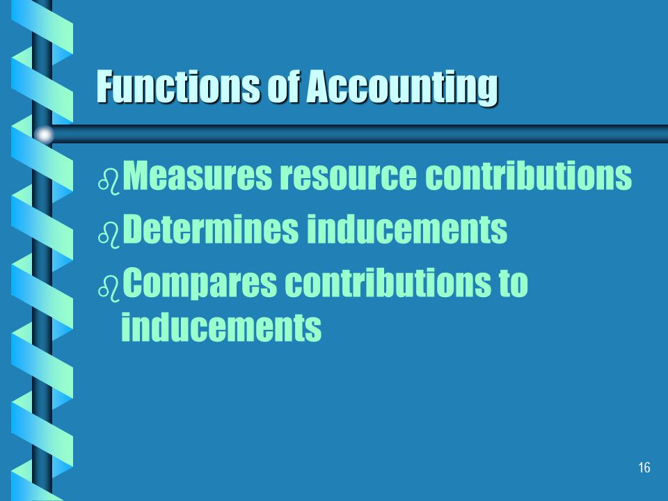 16 Functions of Accounting b b Measures resource contributions b b Determines inducements b b Compares contributions to inducements