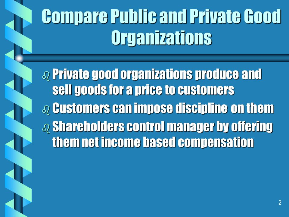 33 Product Decision Rights in Public Good Organizations b b The informational advantage managers in private goods is left unused in public goods b b Managers not offered incentives to look for newer types of public goods   They may do so to seek promotion and power, retain jobs