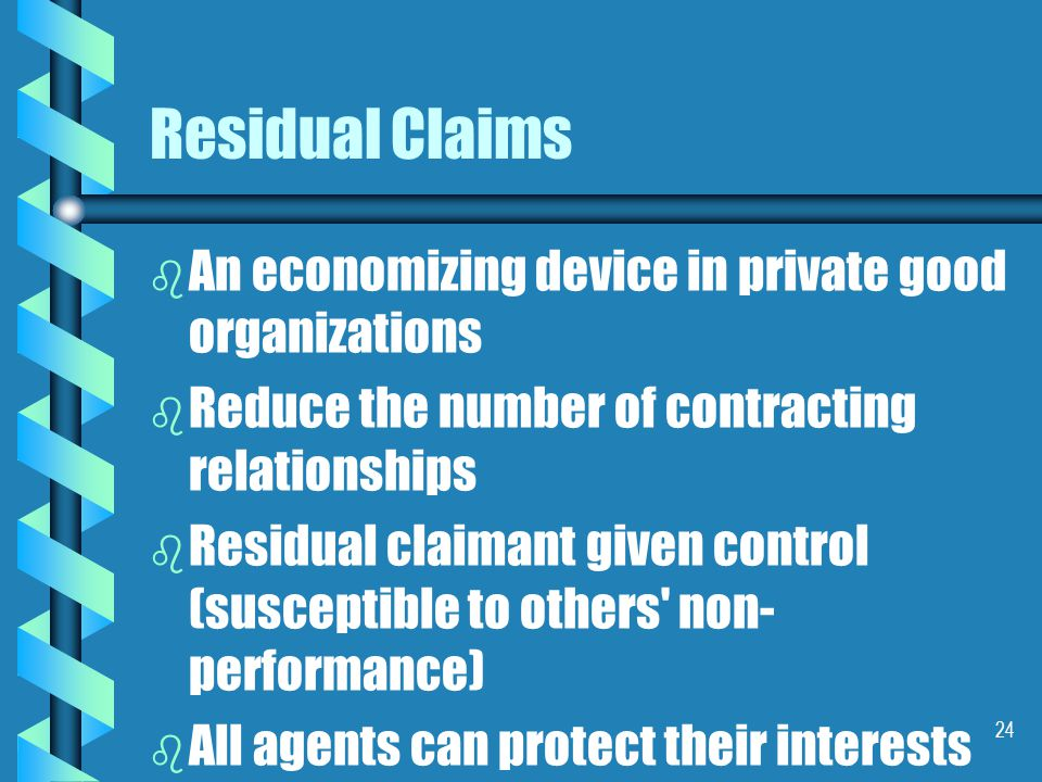 24 Residual Claims b b An economizing device in private good organizations b b Reduce the number of contracting relationships b b Residual claimant given control (susceptible to others non- performance) b b All agents can protect their interests directly