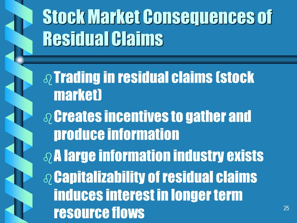 25 Stock Market Consequences of Residual Claims b b Trading in residual claims (stock market) b b Creates incentives to gather and produce information b b A large information industry exists b b Capitalizability of residual claims induces interest in longer term resource flows