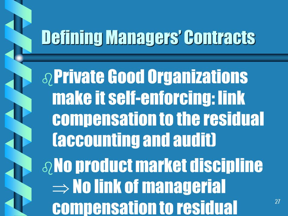 27 Defining Managers' Contracts b b Private Good Organizations make it self-enforcing: link compensation to the residual (accounting and audit) b b No product market discipline  No link of managerial compensation to residual