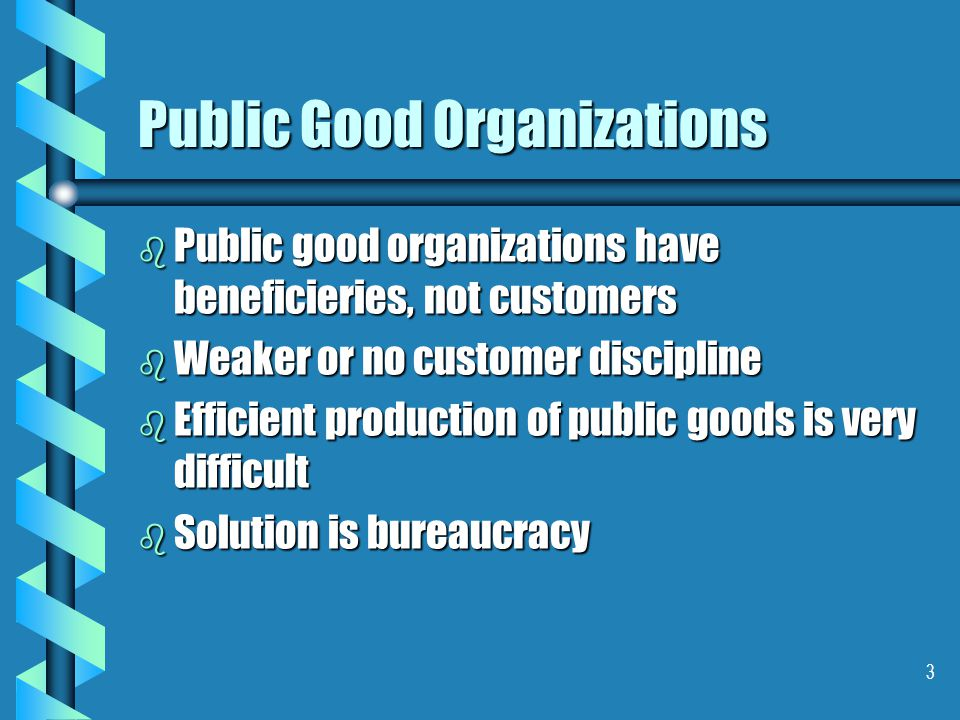 3 Public Good Organizations b Public good organizations have beneficieries, not customers b Weaker or no customer discipline b Efficient production of public goods is very difficult b Solution is bureaucracy