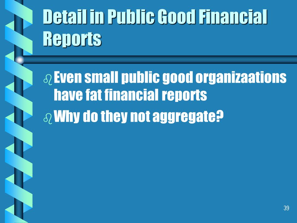 39 Detail in Public Good Financial Reports b b Even small public good organizaations have fat financial reports b b Why do they not aggregate?