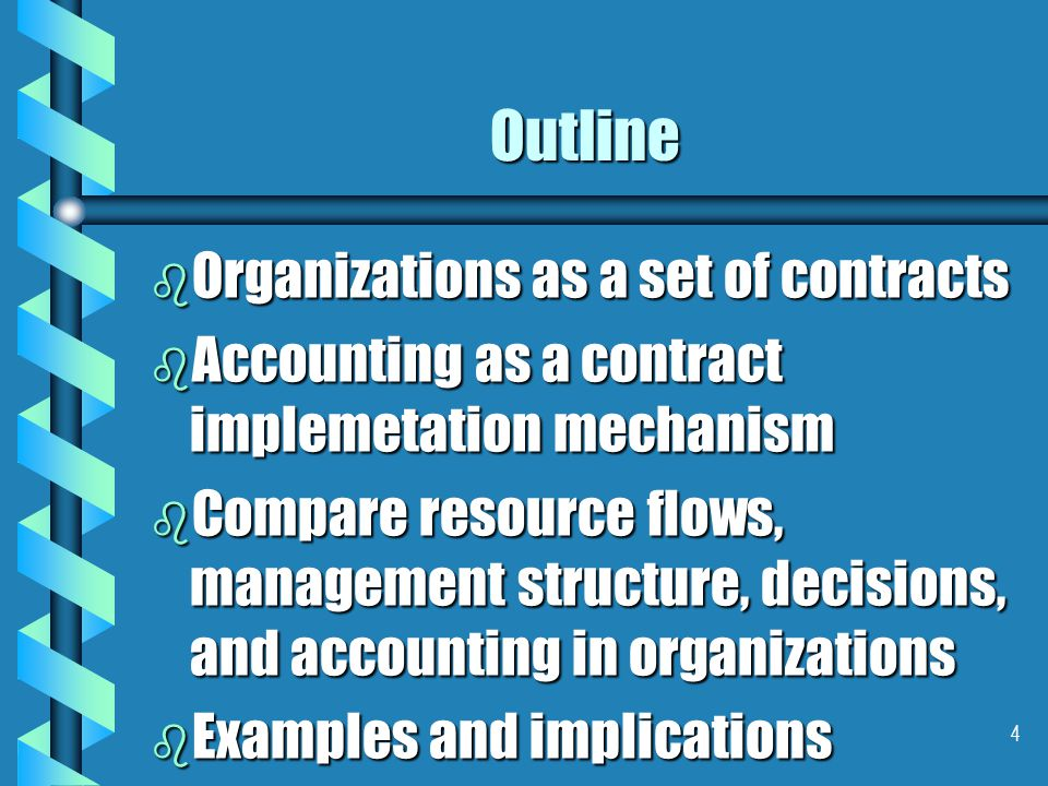 4 Outline b Organizations as a set of contracts b Accounting as a contract implemetation mechanism b Compare resource flows, management structure, decisions, and accounting in organizations b Examples and implications