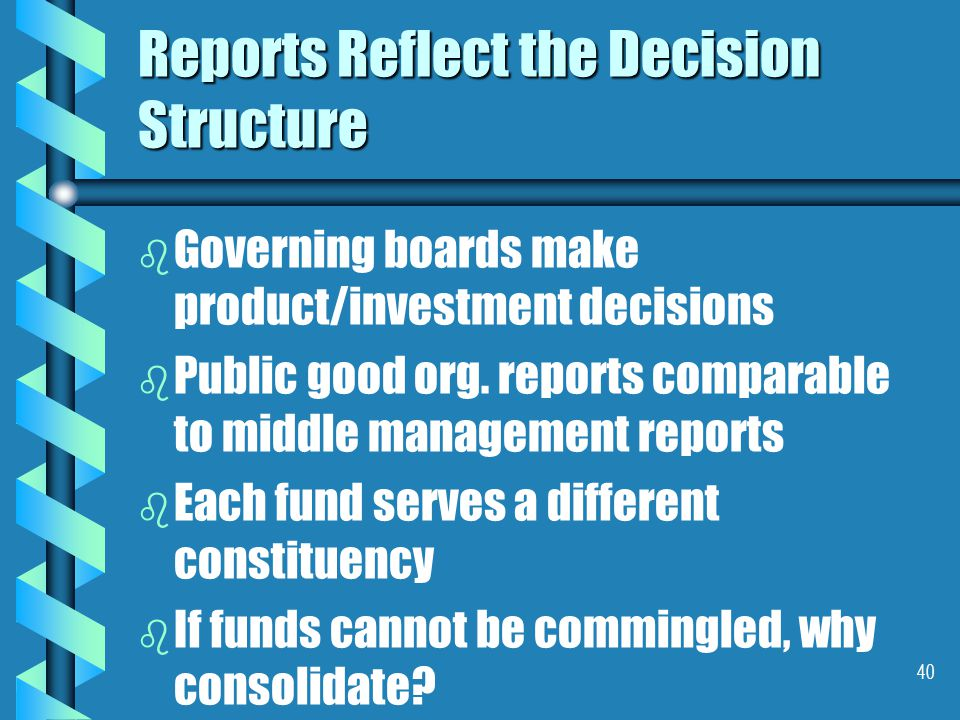 40 Reports Reflect the Decision Structure b b Governing boards make product/investment decisions b b Public good org.