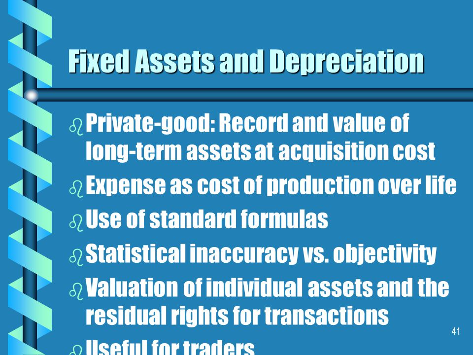 41 Fixed Assets and Depreciation b b Private ‑ good: Record and value of long ‑ term assets at acquisition cost b b Expense as cost of production over life b b Use of standard formulas b b Statistical inaccuracy vs.
