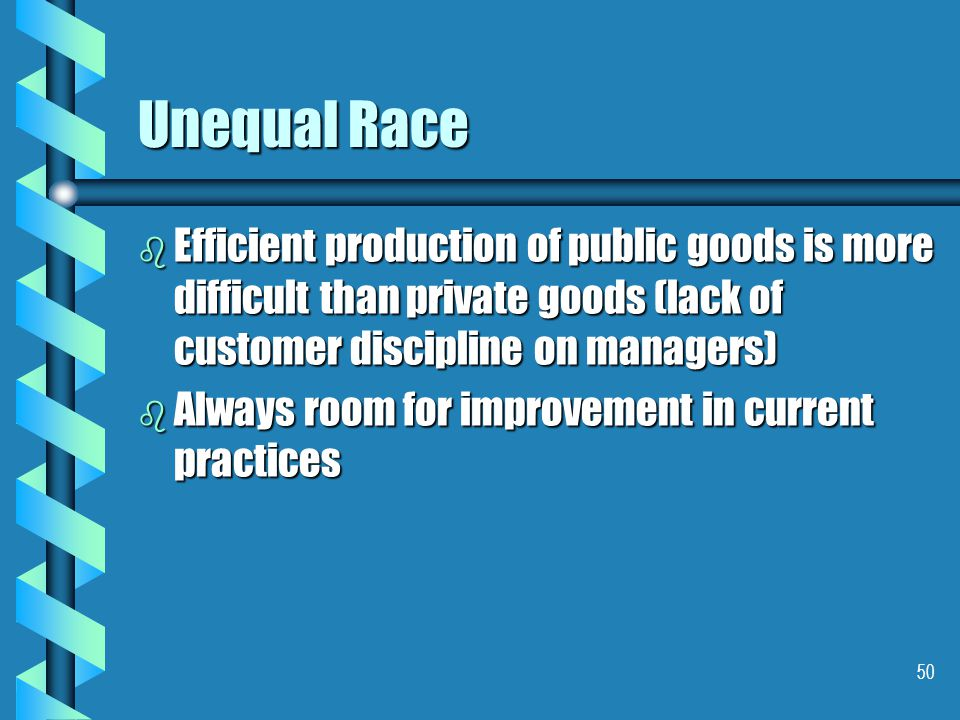 50 Unequal Race b Efficient production of public goods is more difficult than private goods (lack of customer discipline on managers) b Always room for improvement in current practices