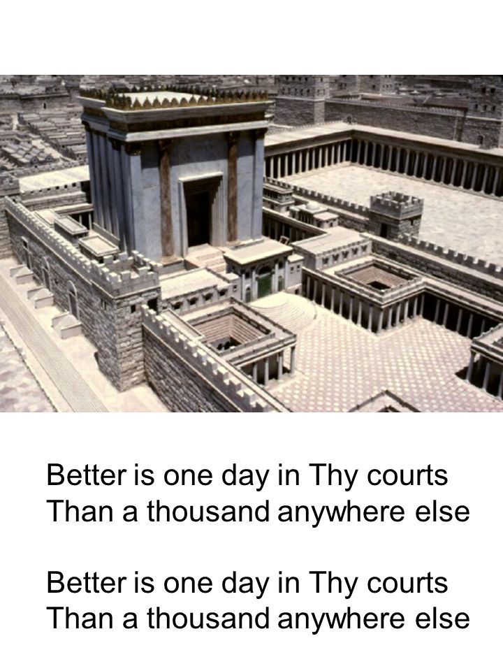 Better is one day in Thy courts Than a thousand anywhere else Better is one day in Thy courts Than a thousand anywhere else