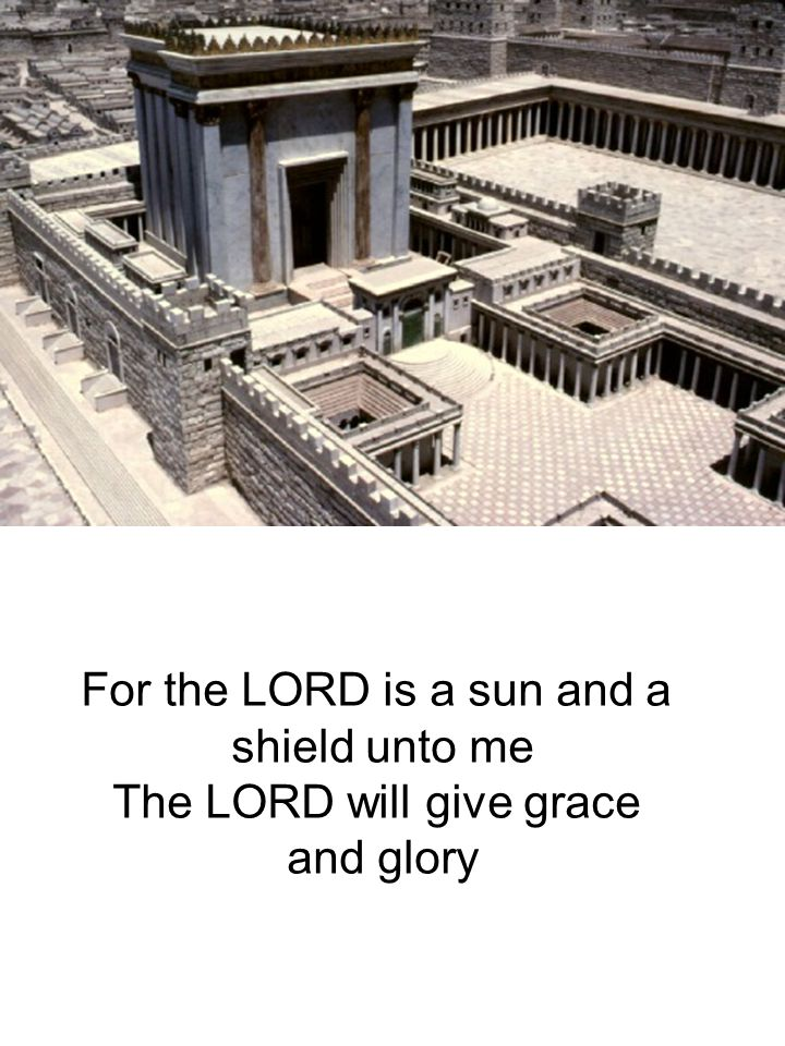 For the LORD is a sun and a shield unto me The LORD will give grace and glory